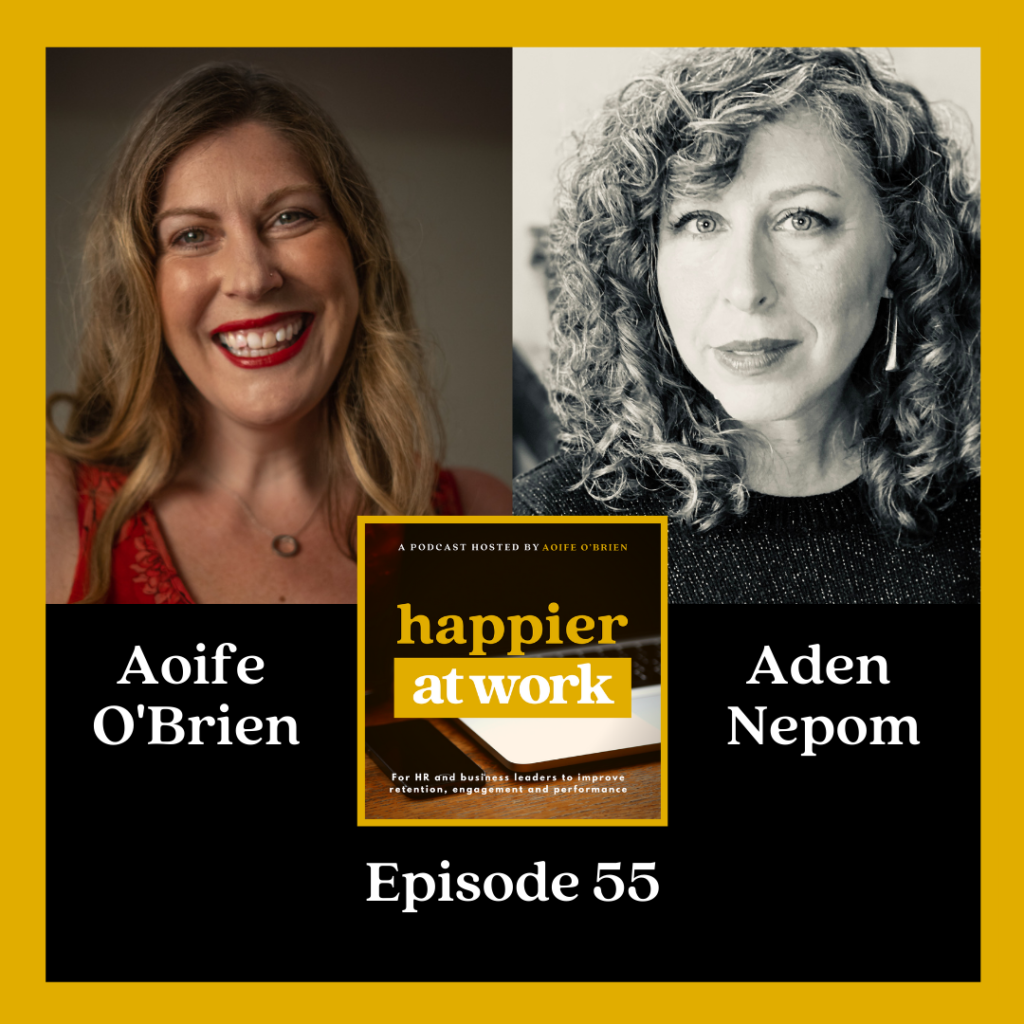 Episode 44 of the Happier at Work Podcast hosted by Aoife O'Brien, with guest: Aden Nepom, host of The Changed Podcast