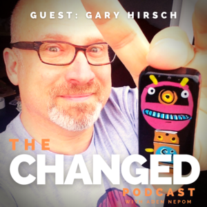 Gary Hirsch (Botjoy/On Your Feet) is the featured guest on episode 37 of The Changed Podcast
