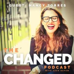 Author of 'Say it With Me,' Nancy Torres on Episode 30 of The Changed Podcast with Aden Nepom